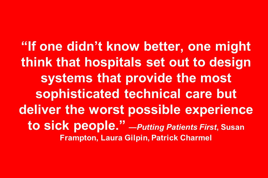 If one didnt know better, one might think that hospitals set out to design systems that provide the most sophisticated technical care but deliver the worst possible experience to sick people.Putting Patients First, Susan Frampton, Laura Gilpin, Patrick Charmel