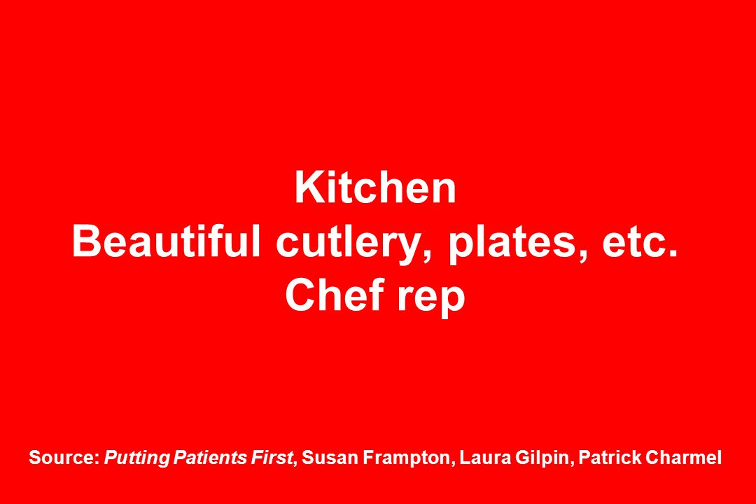 Kitchen Beautiful cutlery, plates, etc. Chef rep Source: Putting Patients First, Susan Frampton, Laura Gilpin, Patrick Charmel