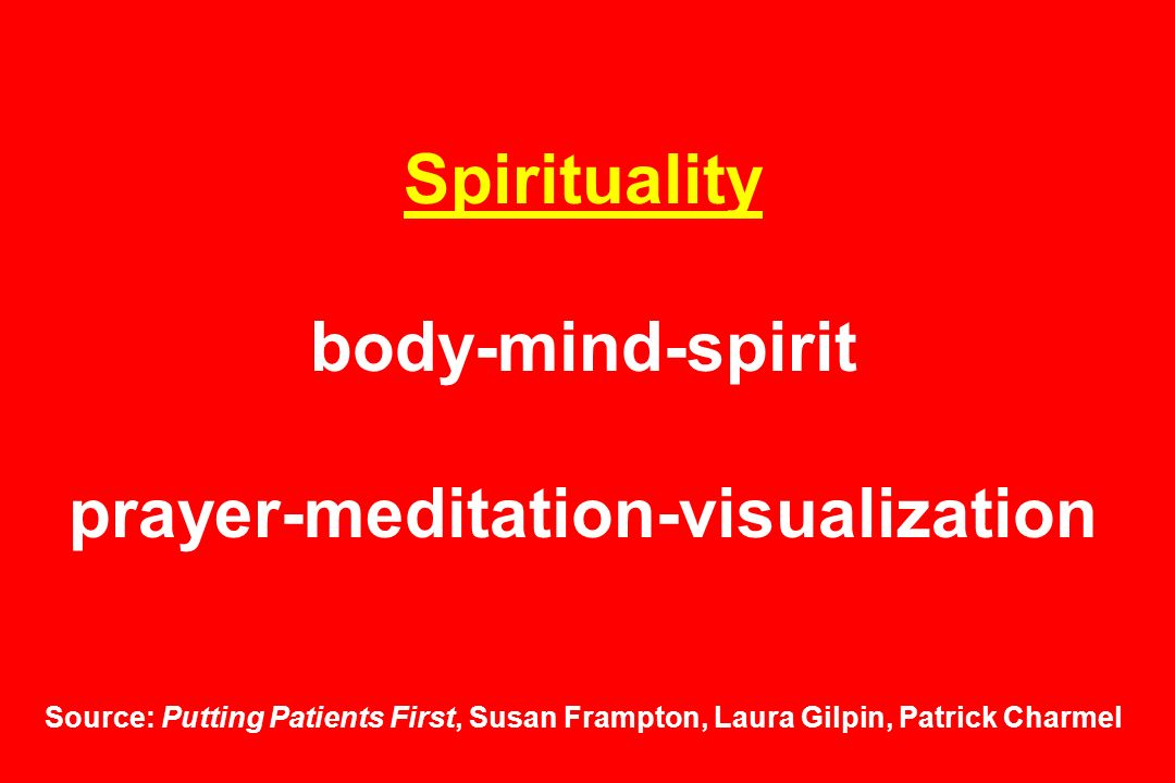 Spirituality body-mind-spirit prayer-meditation-visualization Source: Putting Patients First, Susan Frampton, Laura Gilpin, Patrick Charmel