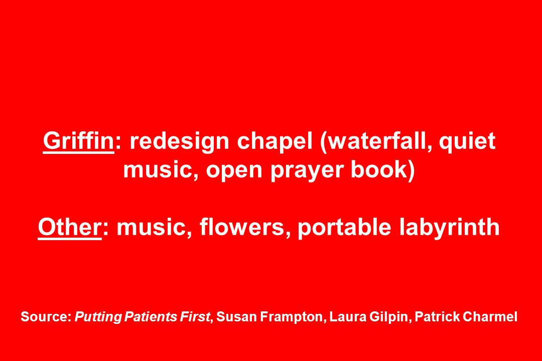 Griffin: redesign chapel (waterfall, quiet music, open prayer book) Other: music, flowers, portable labyrinth Source: Putting Patients First, Susan Frampton, Laura Gilpin, Patrick Charmel