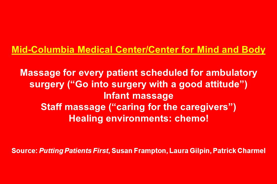 Mid-Columbia Medical Center/Center for Mind and Body Massage for every patient scheduled for ambulatory surgery (Go into surgery with a good attitude) Infant massage Staff massage (caring for the caregivers) Healing environments: chemo.