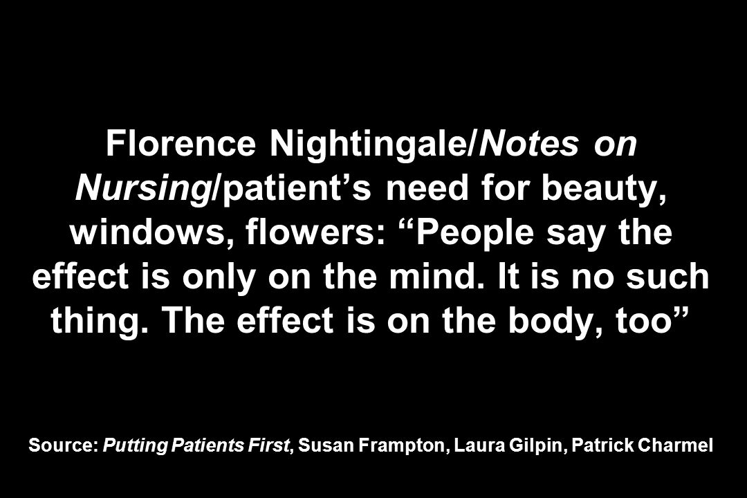 Florence Nightingale/Notes on Nursing/patients need for beauty, windows, flowers: People say the effect is only on the mind.