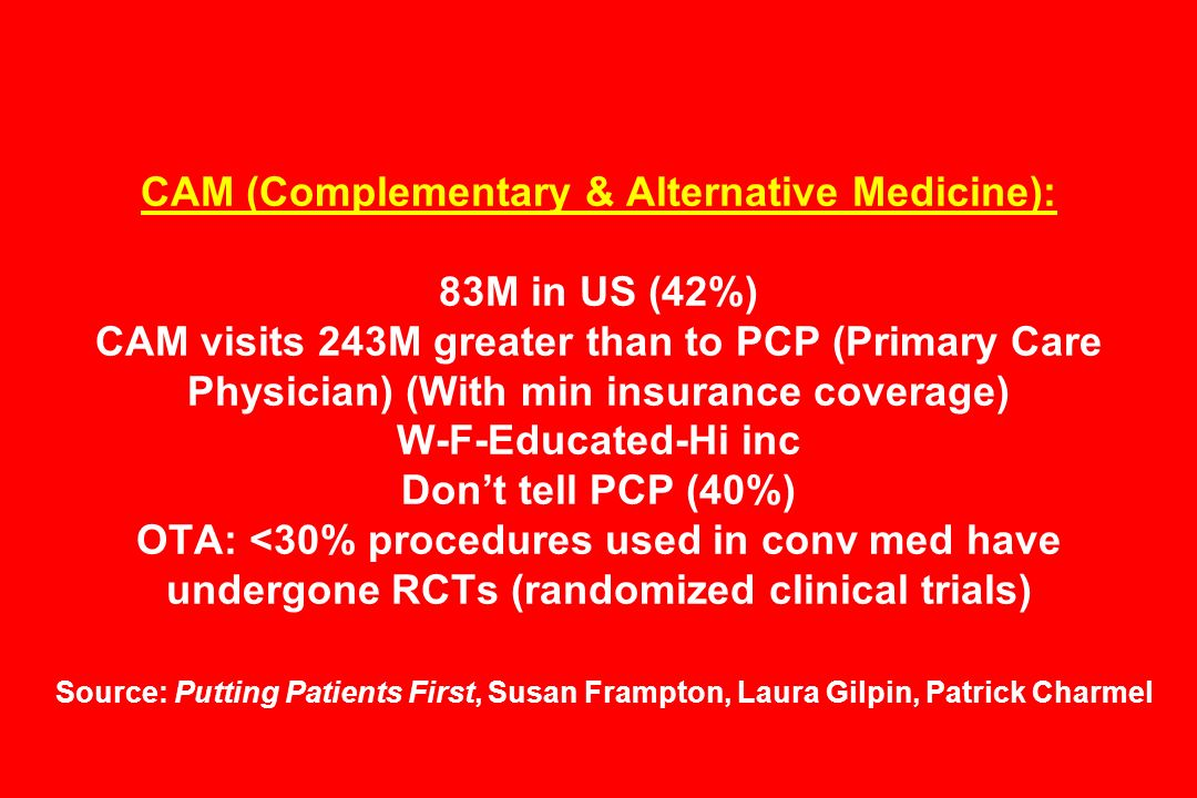 CAM (Complementary & Alternative Medicine): 83M in US (42%) CAM visits 243M greater than to PCP (Primary Care Physician) (With min insurance coverage)