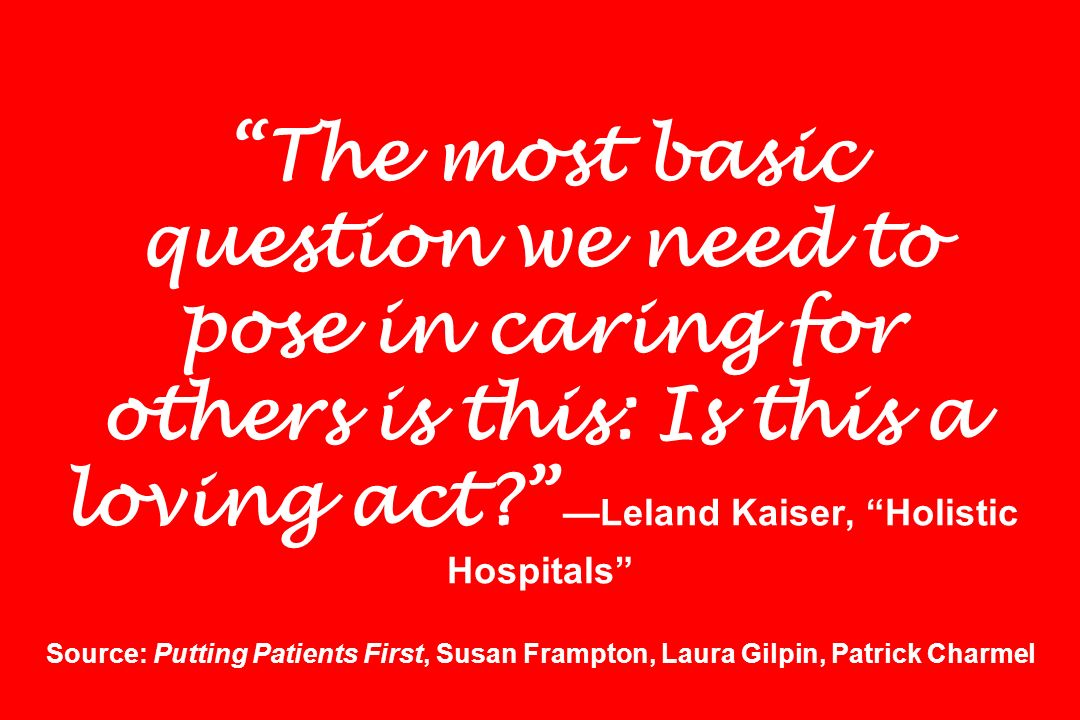 The most basic question we need to pose in caring for others is this: Is this a loving act? Leland Kaiser, Holistic Hospitals Source: Putting Patients
