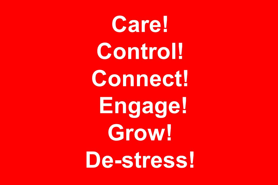 Care! Control! Connect! Engage! Grow! De-stress!