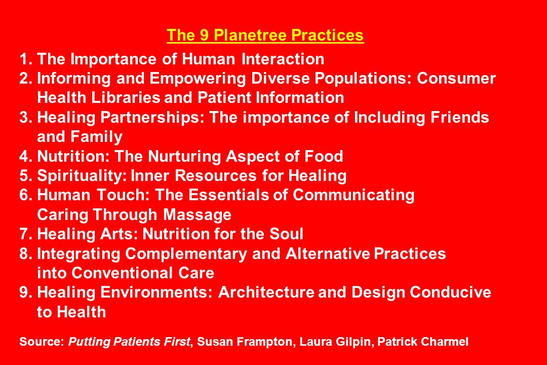 The 9 Planetree Practices 1. The Importance of Human Interaction 2. Informing and Empowering Diverse Populations: Consumer Health Libraries and Patien
