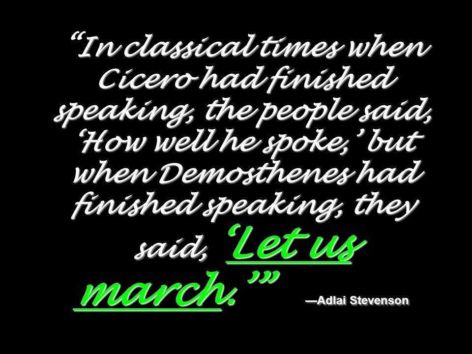 In classical times when Cicero had finished speaking, the people said, How well he spoke, but when Demosthenes had finished speaking, they said,Let us