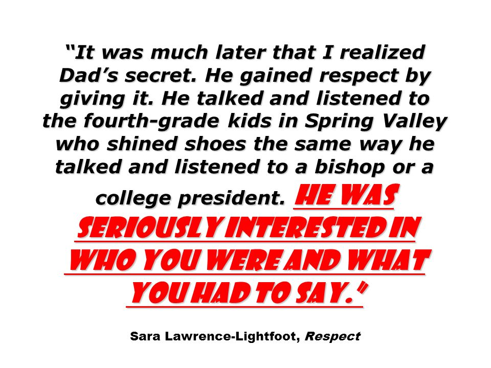 It was much later that I realized Dads secret. He gained respect by giving it. He talked and listened to the fourth-grade kids in Spring Valley who sh