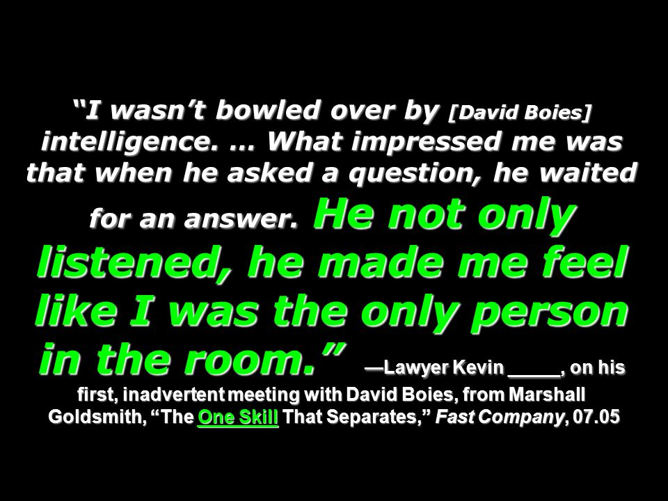 I wasnt bowled over by [David Boies] intelligence. … What impressed me was that when he asked a question, he waited for an answer. He not only listene