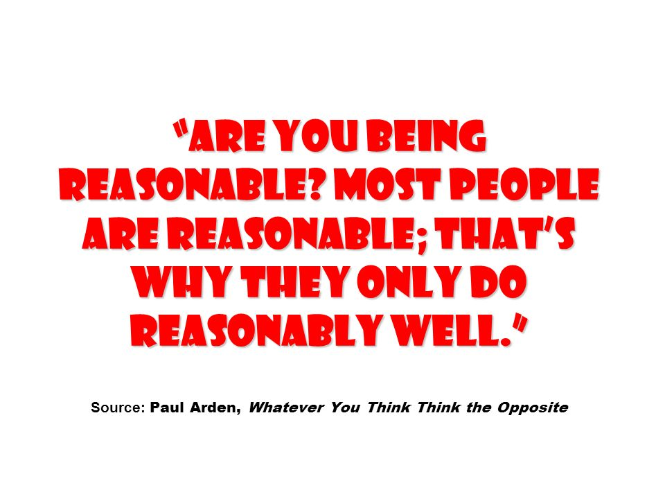 ARE YOU BEING REASONABLE? Most people are reasonable; thats why they only do reasonably well. ARE YOU BEING REASONABLE? Most people are reasonable; th