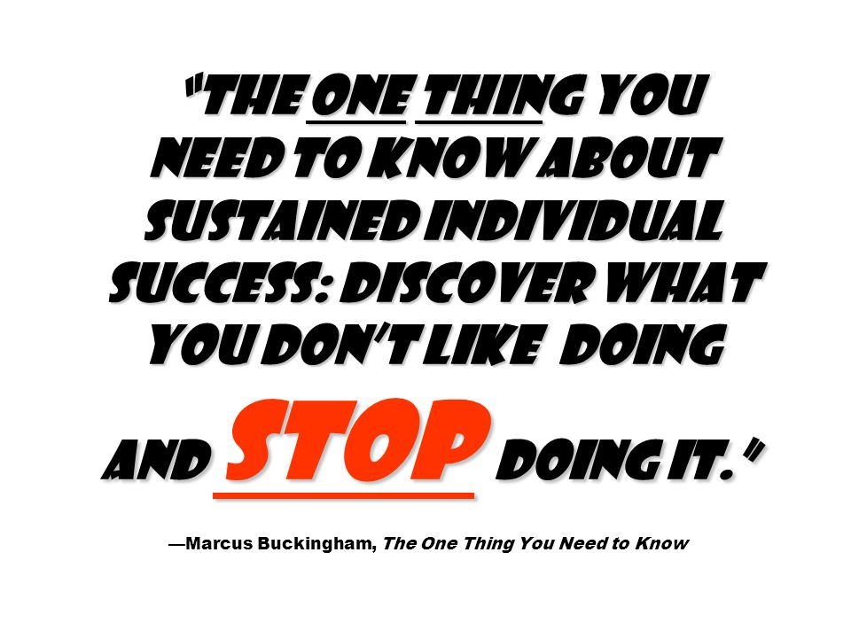The one thing you need to know about sustained individual success: Discover what you dont like doing and stop doing it. The one thing you need to know