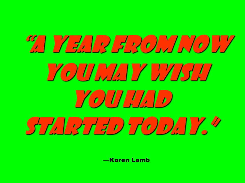 A year from now A year from now you may wish you may wish You had started today. Karen Lamb
