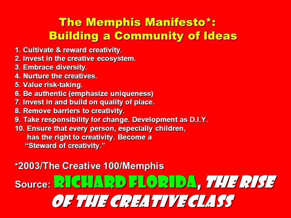 The Memphis Manifesto*: Building a Community of Ideas 1. Cultivate & reward creativity. 2. Invest in the creative ecosystem. 3. Embrace diversity. 4.