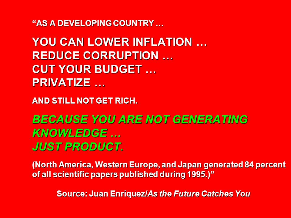 AS A DEVELOPING COUNTRY … YOU CAN LOWER INFLATION … REDUCE CORRUPTION … CUT YOUR BUDGET … PRIVATIZE … AND STILL NOT GET RICH. BECAUSE YOU ARE NOT GENE