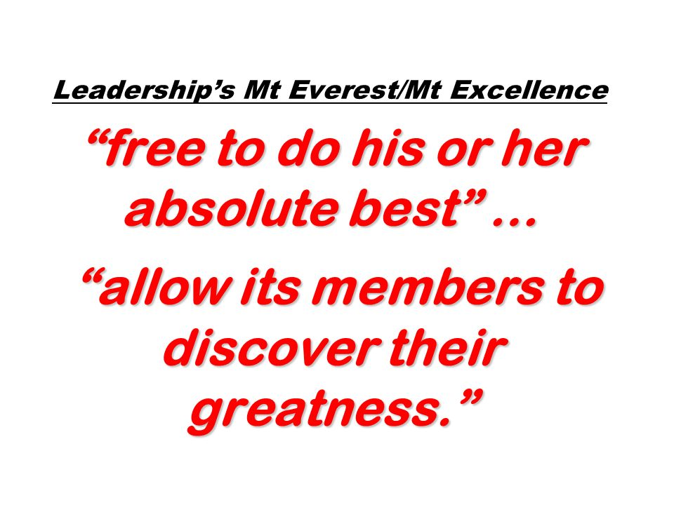 free to do his or her absolute best … allow its members to discover their greatness. Leaderships Mt Everest/Mt Excellence free to do his or her absolu