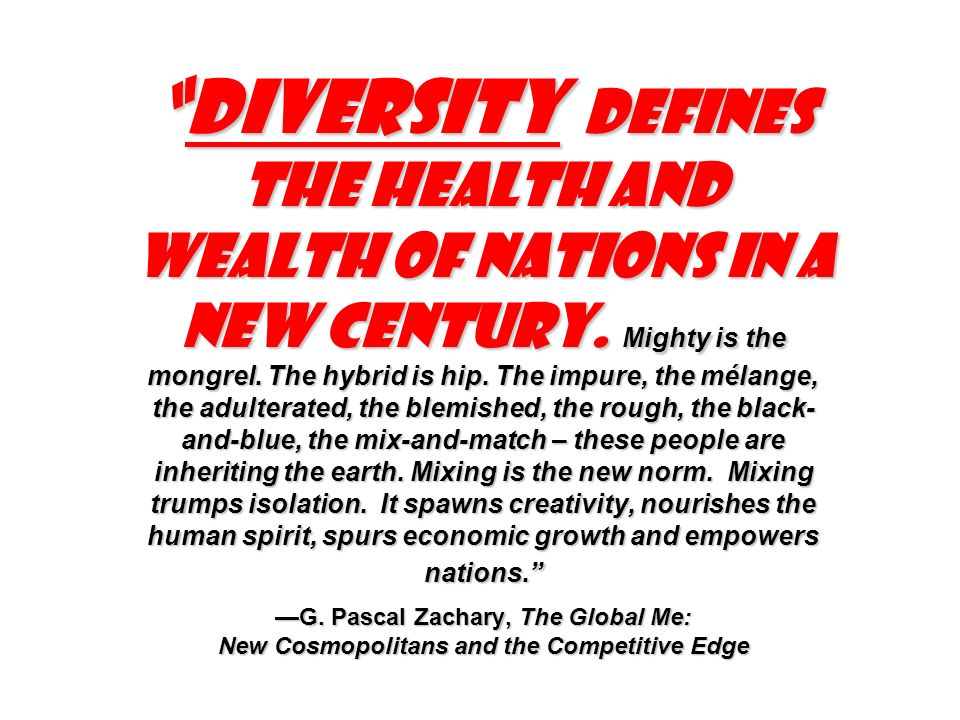 Diversity defines the health and wealth of nations in a new century. Mighty is the mongrel. The hybrid is hip. The impure, the mélange, the adulterate