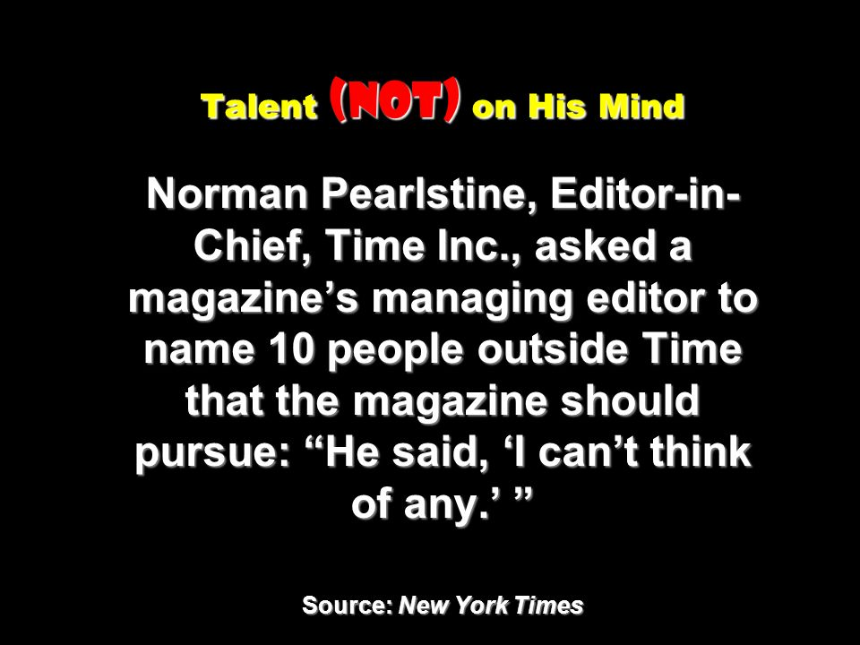 Talent (Not) on His Mind Norman Pearlstine, Editor-in- Chief, Time Inc., asked a magazines managing editor to name 10 people outside Time that the mag