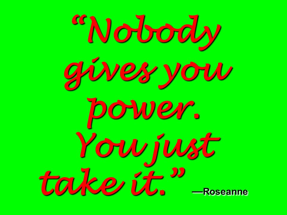 Nobody gives you power. You just take it. Roseanne