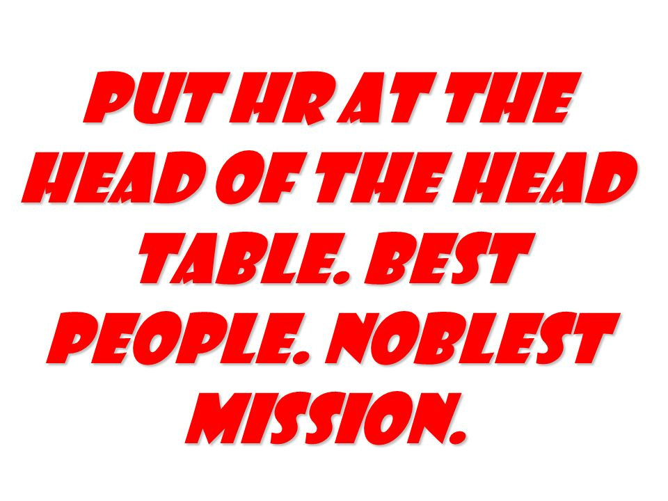 PUT HR AT THE HEAD OF THE HEAD TABLE. BEST PEOPLE. NOBLEST MISSION.