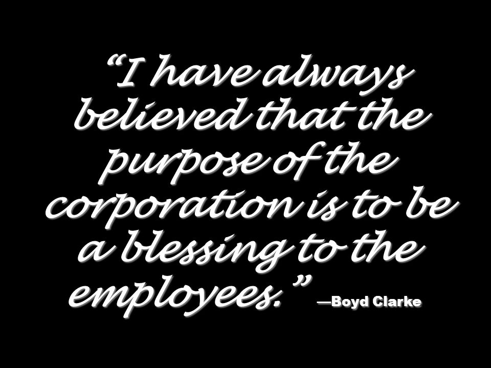 I have always believed that the purpose of the corporation is to be a blessing to the employees. Boyd Clarke