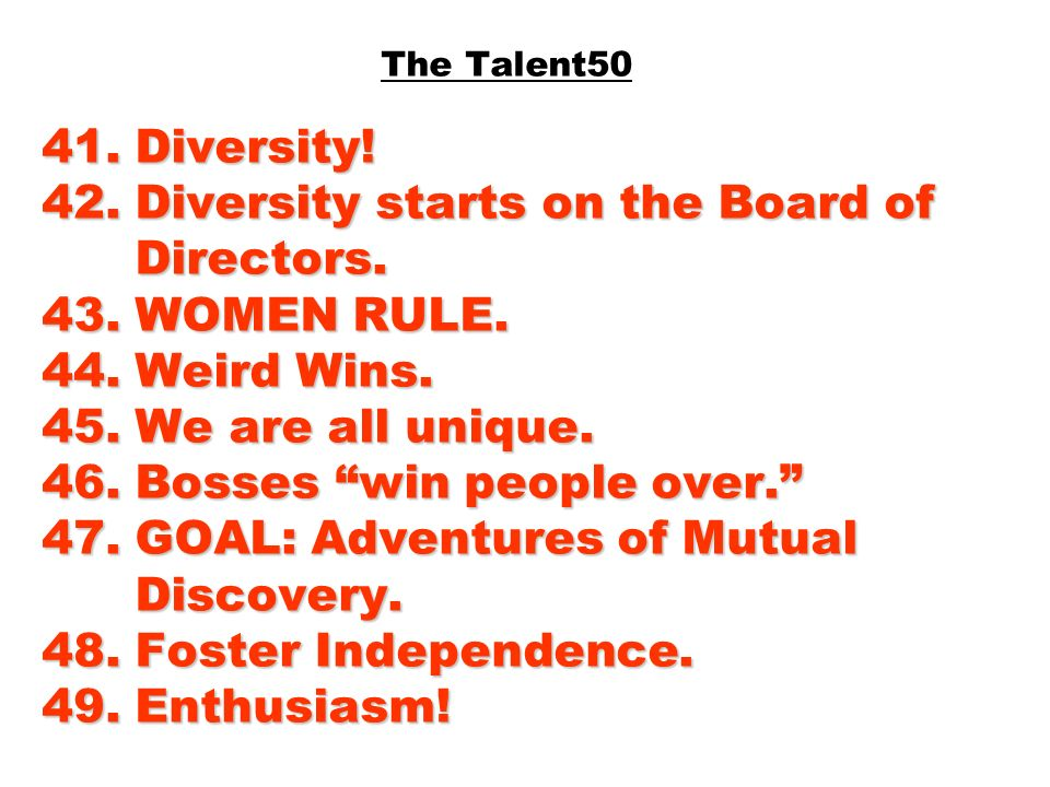 41. Diversity! 42. Diversity starts on the Board of Directors. 43. WOMEN RULE. 44. Weird Wins. 45. We are all unique. 46. Bosses win people over. 47.