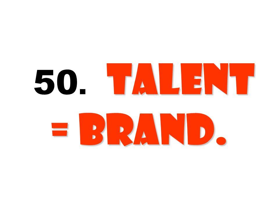 Talent = Brand. 50. Talent = Brand.
