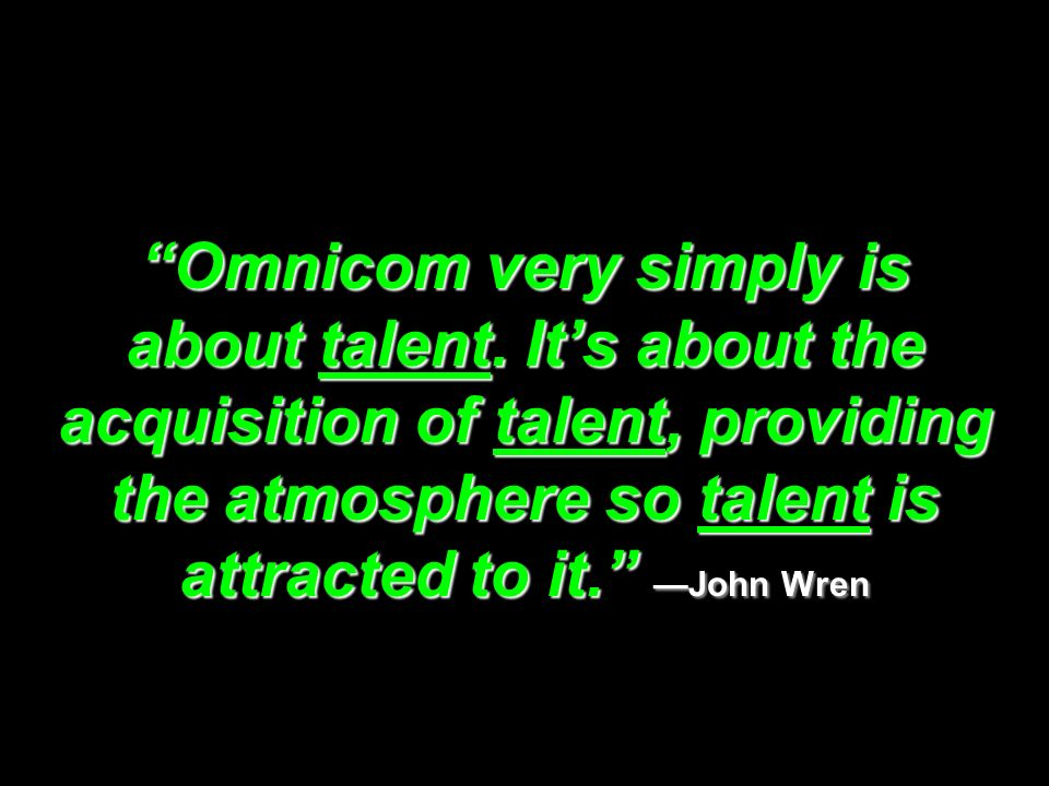 Omnicom very simply is about talent. Its about the acquisition of talent, providing the atmosphere so talent is attracted to it. John Wren