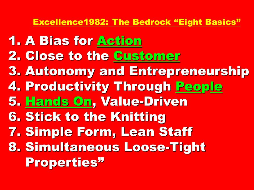 Excellence1982: The Bedrock Eight Basics 1. A Bias for Action 2. Close to the Customer 3. Autonomy and Entrepreneurship 4. Productivity Through People