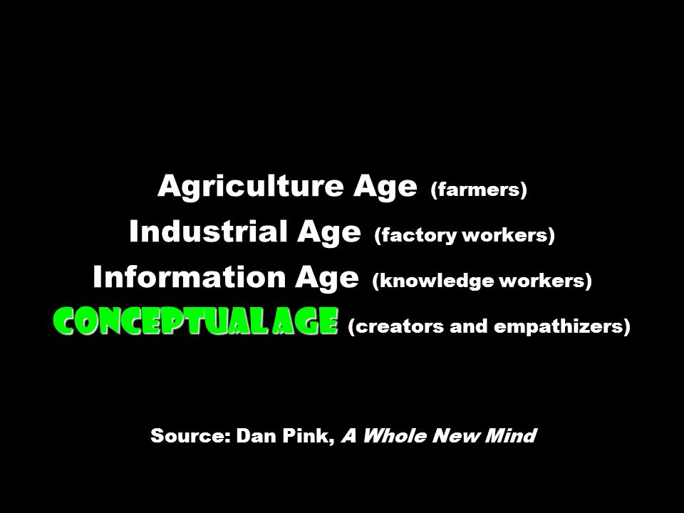 Conceptual Age Agriculture Age (farmers) Industrial Age (factory workers) Information Age (knowledge workers) Conceptual Age (creators and empathizers