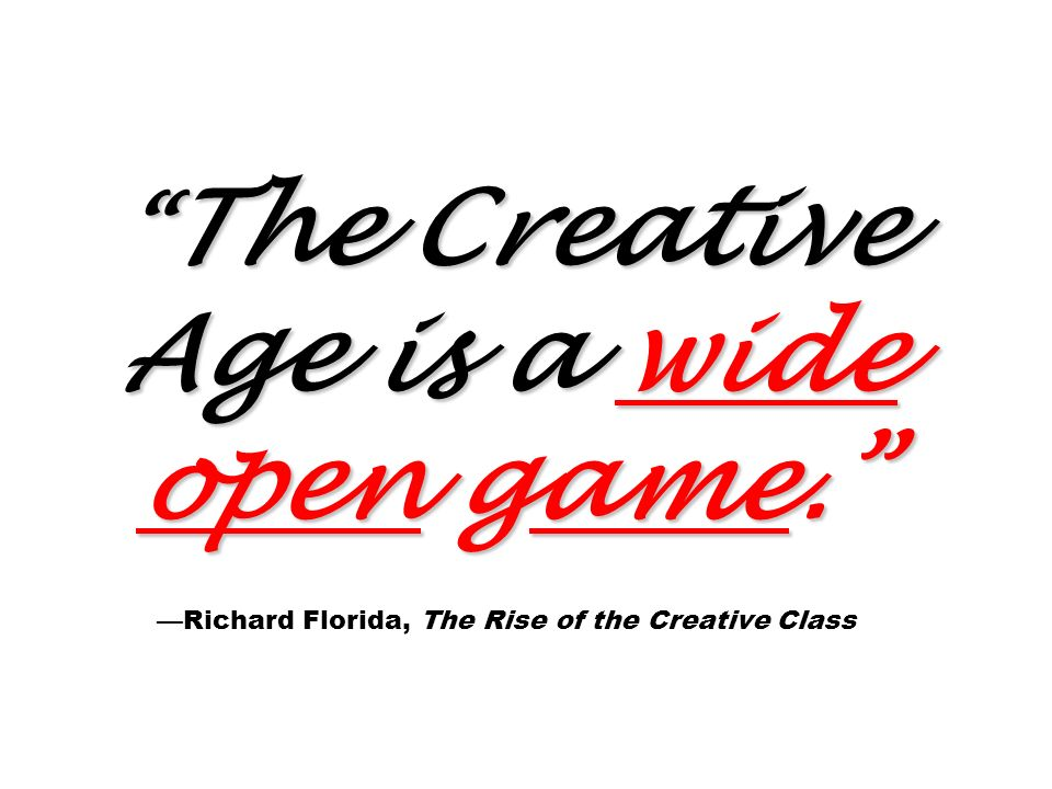 The Creative Age is a wide open game. The Creative Age is a wide open game. Richard Florida, The Rise of the Creative Class