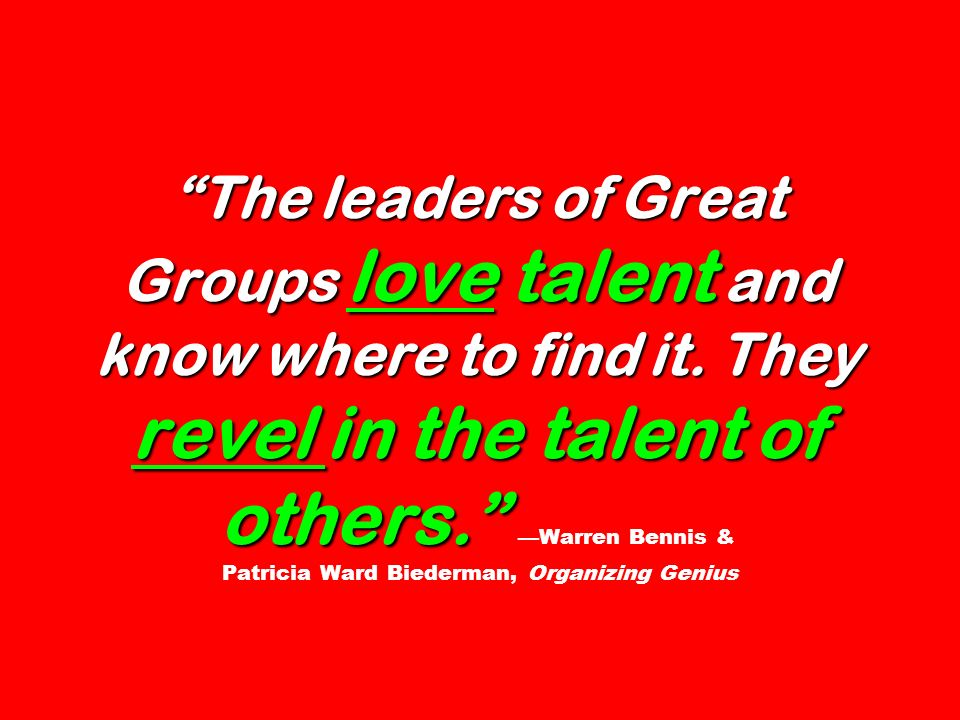 The leaders of Great Groups love talent and know where to find it. They revel in the talent of others. The leaders of Great Groups love talent and kno