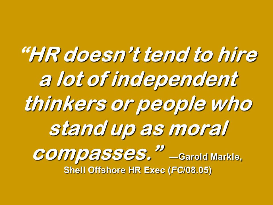 HR doesnt tend to hire a lot of independent thinkers or people who stand up as moral compasses. Garold Markle, Shell Offshore HR Exec (FC/08.05)HR doe