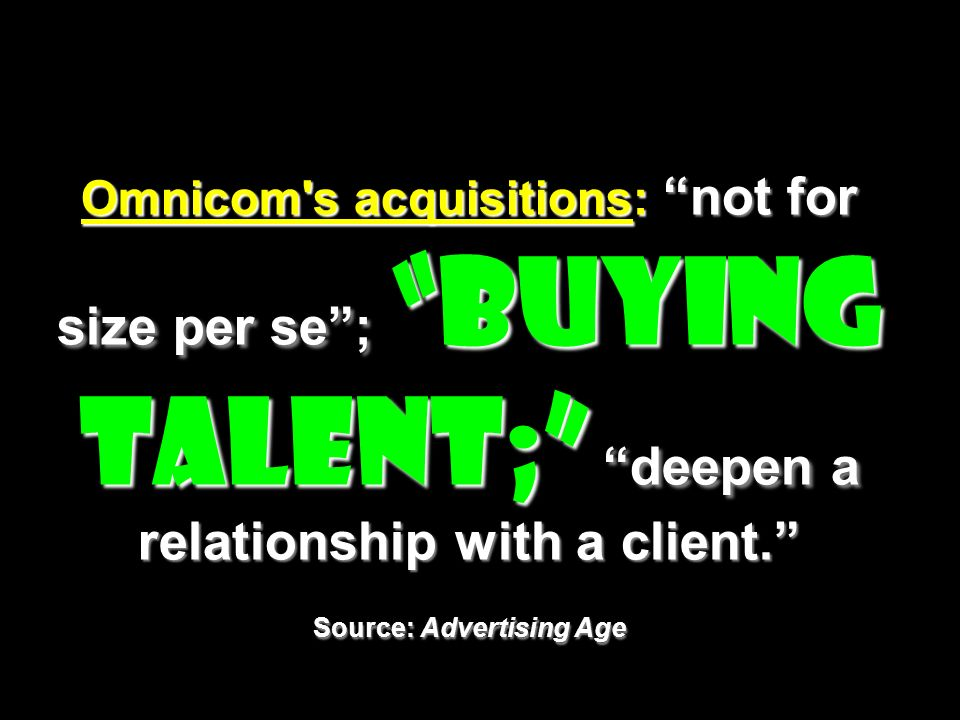 Omnicom's acquisitions: not for size per se; buying talent; deepen a relationship with a client. Source: Advertising Age