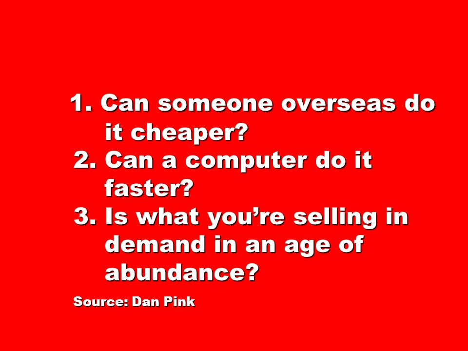 1. Can someone overseas do it cheaper? 2. Can a computer do it faster? 3. Is what youre selling in demand in an age of abundance? Source: Dan Pink