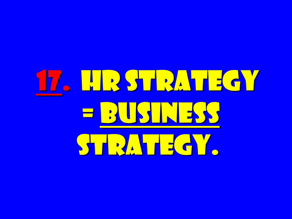 17. HR Strategy = BUSINESS Strategy.