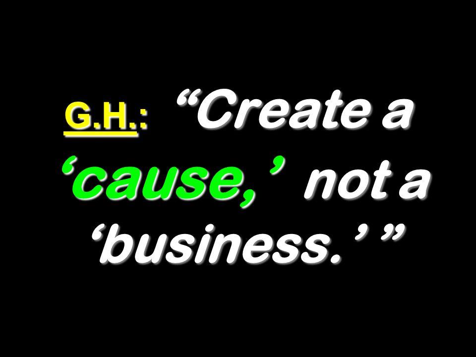 G.H.: Create a cause, not a business. G.H.: Create a cause, not a business.