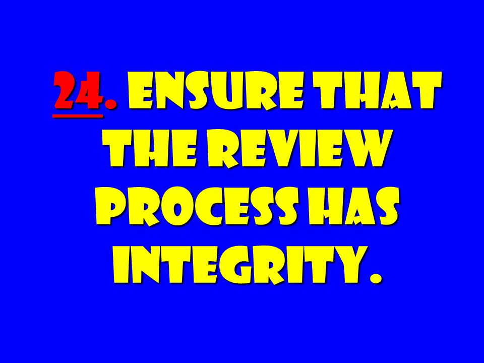 24. Ensure that the Review Process Has INTEGRITY.