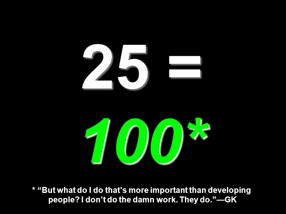 25 = 100* 25 = 100* * But what do I do thats more important than developing people? I dont do the damn work. They do.GK
