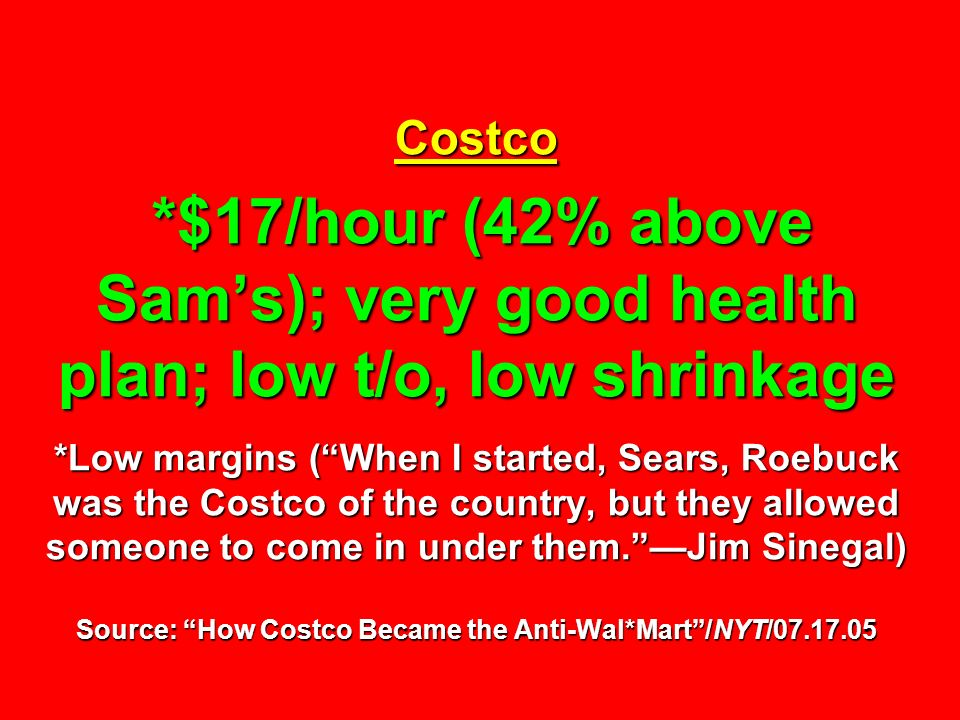 Costco *$17/hour (42% above Sams); very good health plan; low t/o, low shrinkage *Low margins (When I started, Sears, Roebuck was the Costco of the co