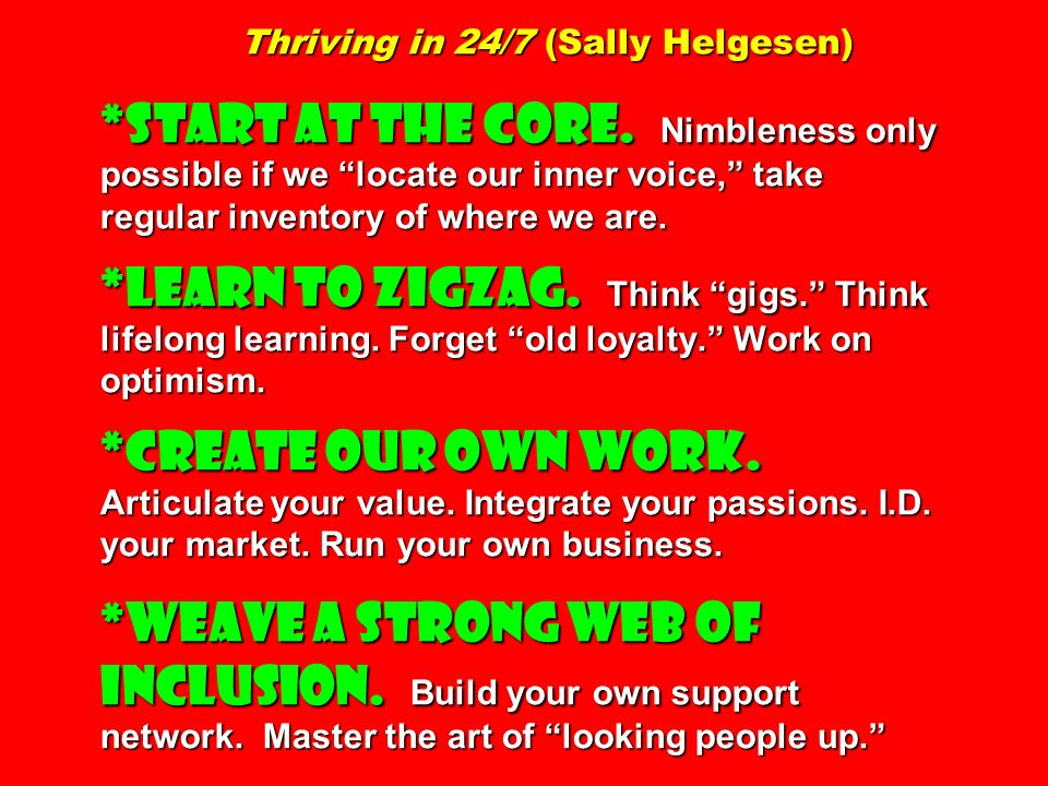 Thriving in 24/7 (Sally Helgesen) *START AT THE CORE. Nimbleness only possible if we locate our inner voice, take regular inventory of where we are. *