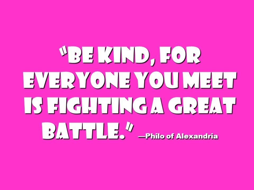 Be kind, for everyone you meet is fighting a great battle. Philo of Alexandria