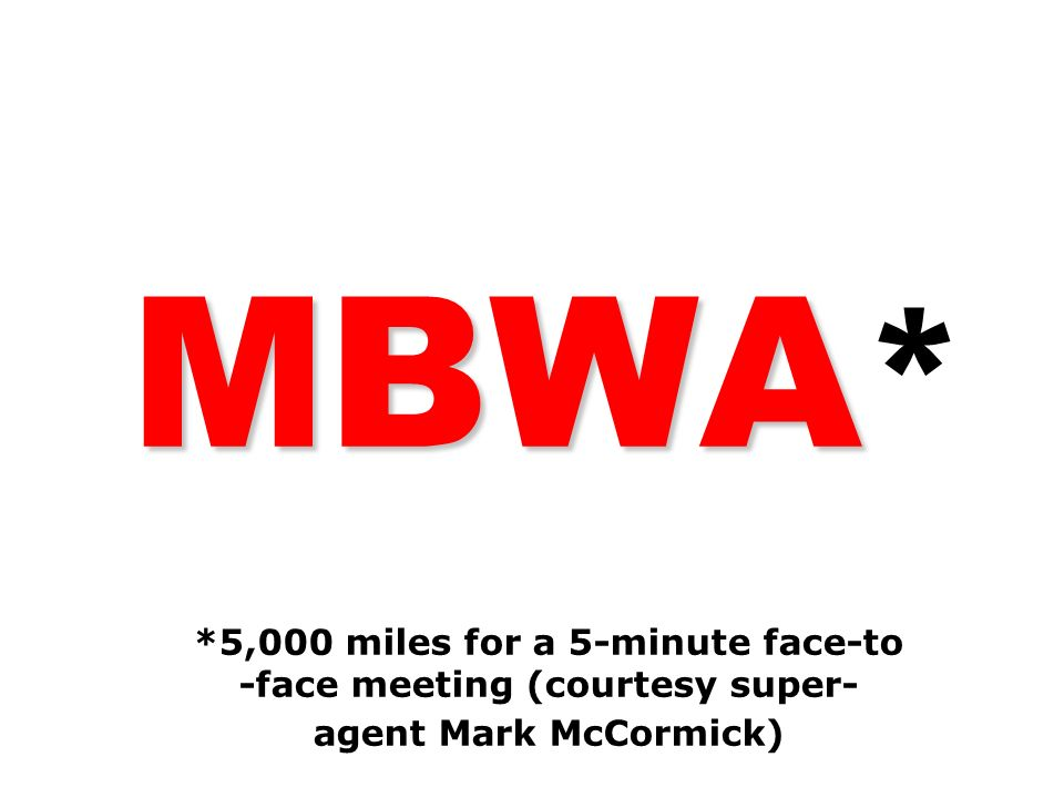 MBWA MBWA * *5,000 miles for a 5-minute face-to -face meeting (courtesy super- agent Mark McCormick)
