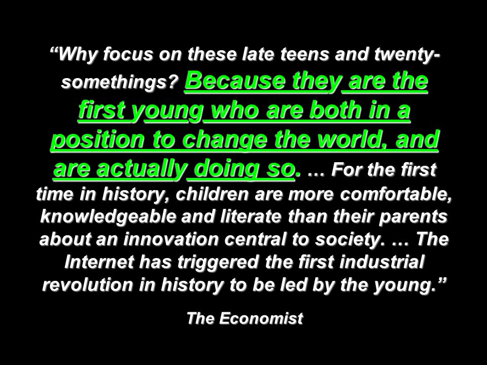 Why focus on these late teens and twenty- somethings? Because they are the first young who are both in a position to change the world, and are actuall