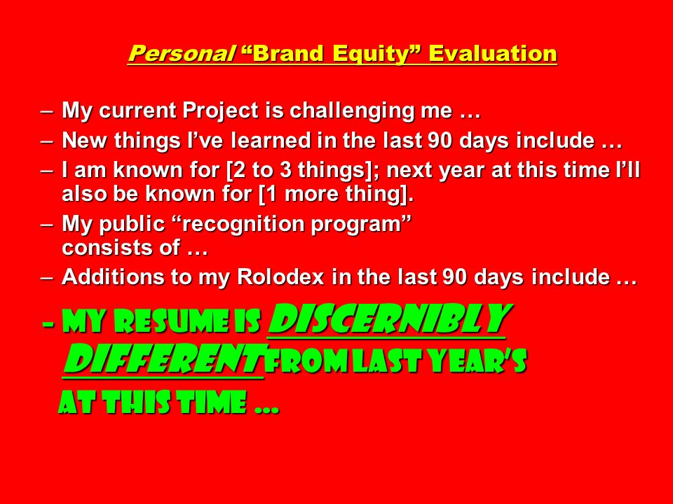 Personal Brand Equity Evaluation –My current Project is challenging me … –New things Ive learned in the last 90 days include … –I am known for [2 to 3