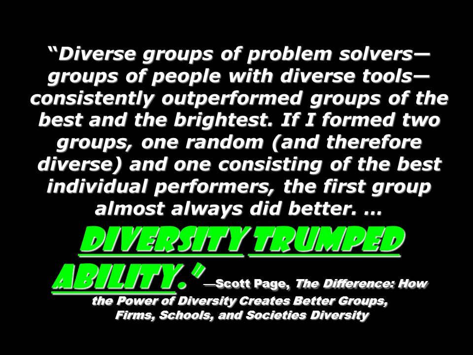Diverse groups of problem solvers groups of people with diverse tools consistently outperformed groups of the best and the brightest. If I formed two