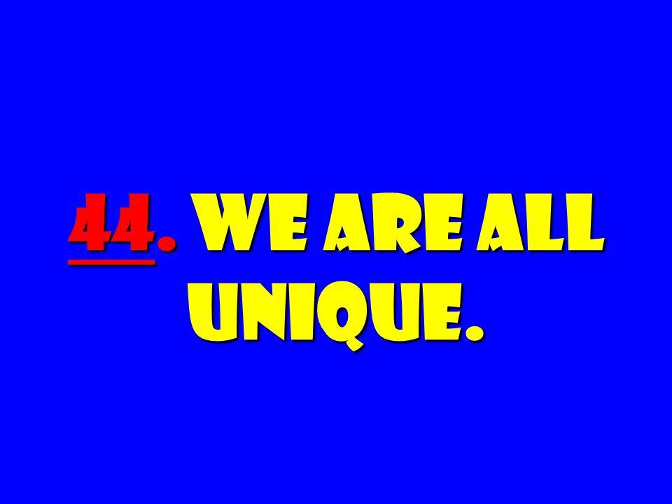 44. We Are All Unique.