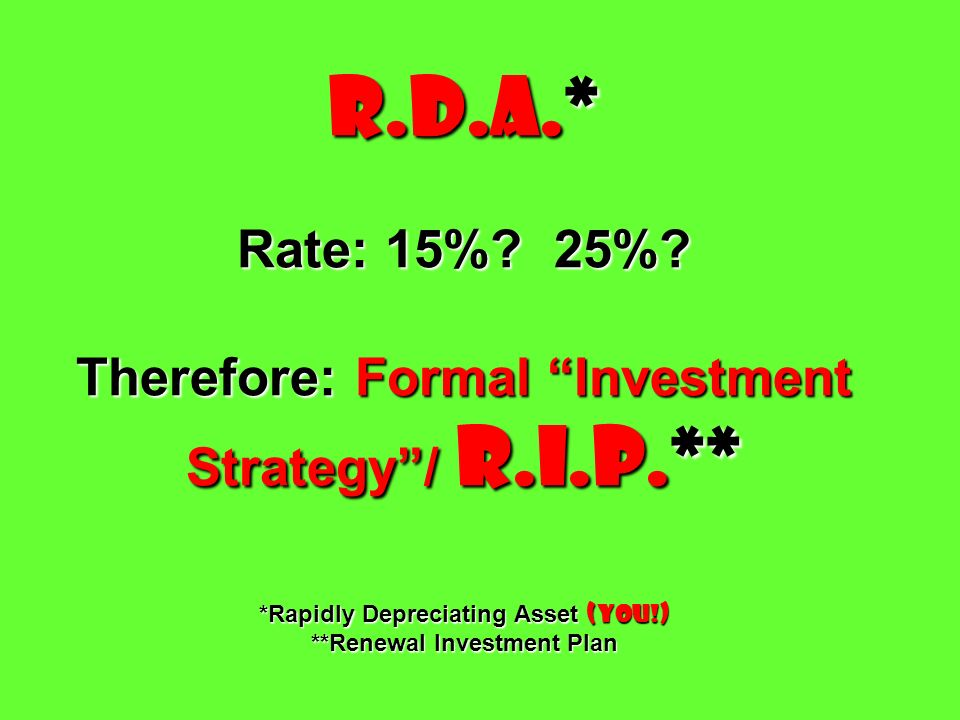 R.D.A.* Rate: 15%? 25%? Therefore: Formal Investment Strategy/ R.I.P.** *Rapidly Depreciating Asset (You!) **Renewal Investment Plan