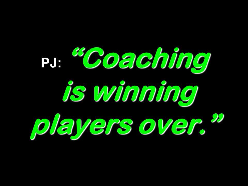 Coaching is winning players over. PJ: Coaching is winning players over.