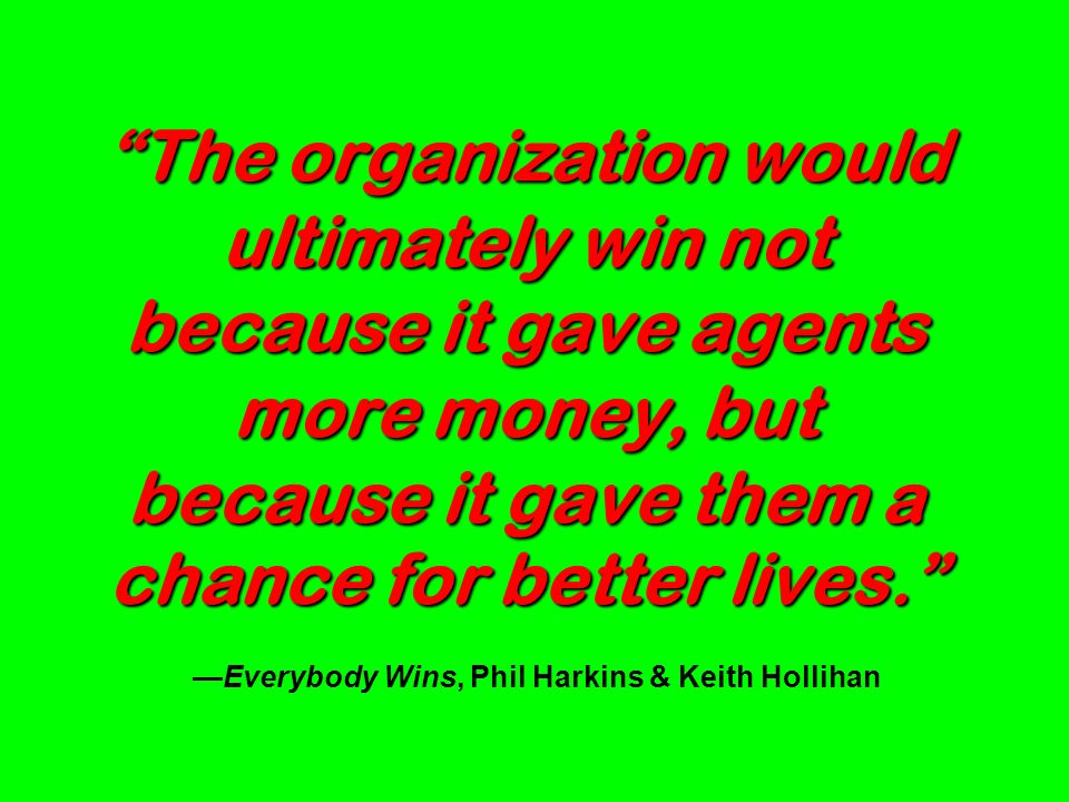 The organization would ultimately win not because it gave agents more money, but because it gave them a chance for better lives. The organization woul