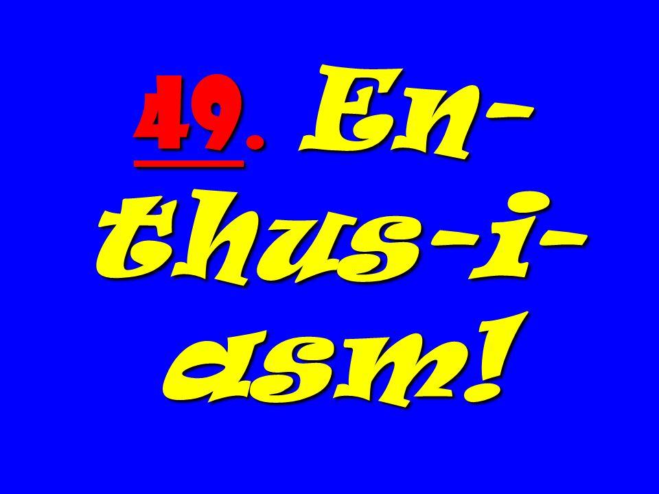 49. En- thus-i- asm!